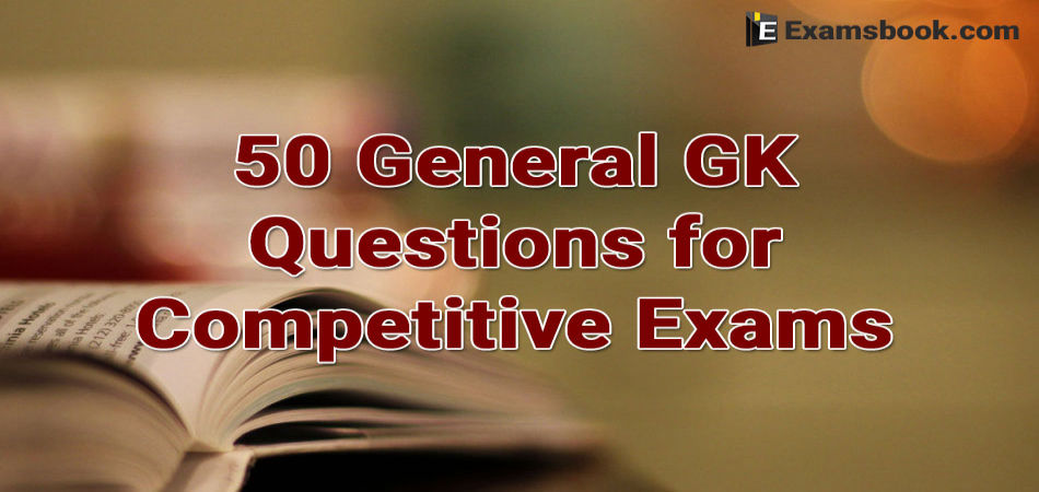50 General GK Questions for Competitive Exams